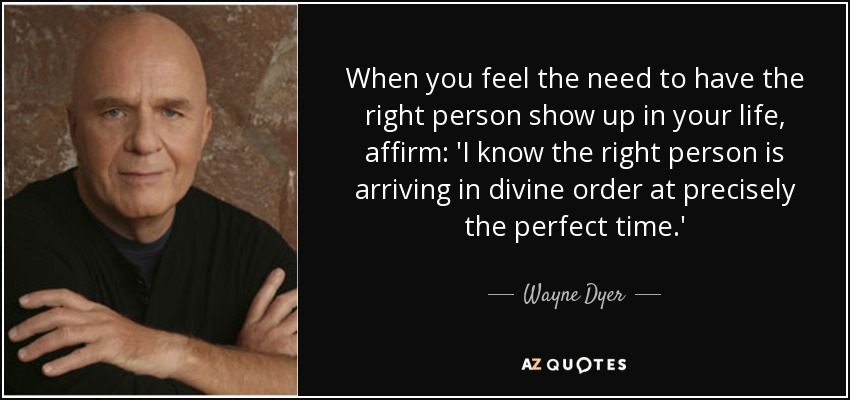 When you feel the need to have the right person show up in your life, affirm: 'I know the right person is arriving in divine order at precisely the perfect time.' - Wayne Dyer