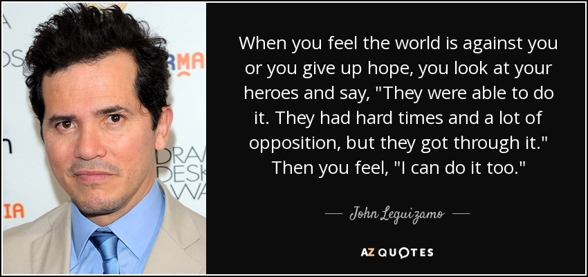 When you feel the world is against you or you give up hope, you look at your heroes and say,