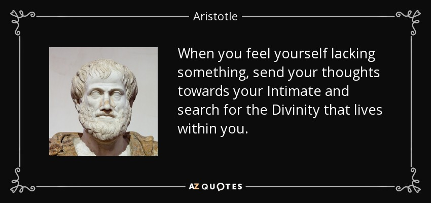 When you feel yourself lacking something, send your thoughts towards your Intimate and search for the Divinity that lives within you. - Aristotle