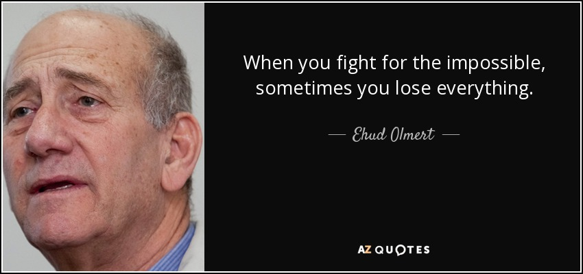 When you fight for the impossible, sometimes you lose everything. - Ehud Olmert