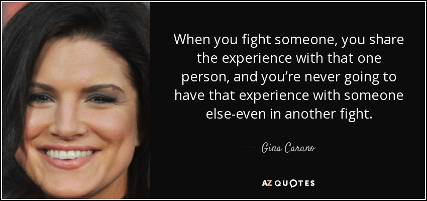 When you fight someone, you share the experience with that one person, and you're never going to have that experience with someone else-even in another fight. - Gina Carano