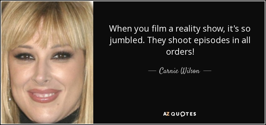 When you film a reality show, it's so jumbled. They shoot episodes in all orders! - Carnie Wilson