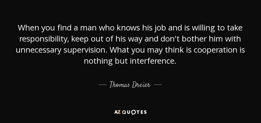 When you find a man who knows his job and is willing to take responsibility, keep out of his way and don't bother him with unnecessary supervision. What you may think is cooperation is nothing but interference. - Thomas Dreier
