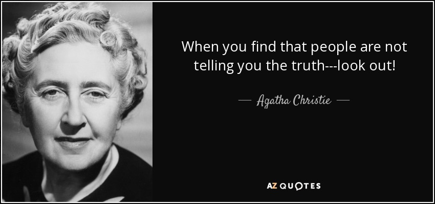 When you find that people are not telling you the truth---look out! - Agatha Christie