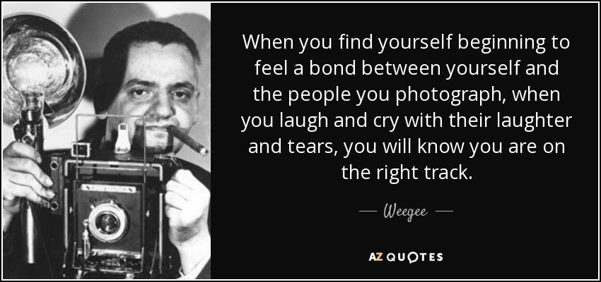 When you find yourself beginning to feel a bond between yourself and the people you photograph, when you laugh and cry with their laughter and tears, you will know you are on the right track. - Weegee