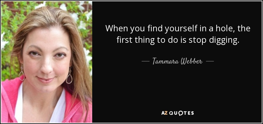 When you find yourself in a hole, the first thing to do is stop digging. - Tammara Webber