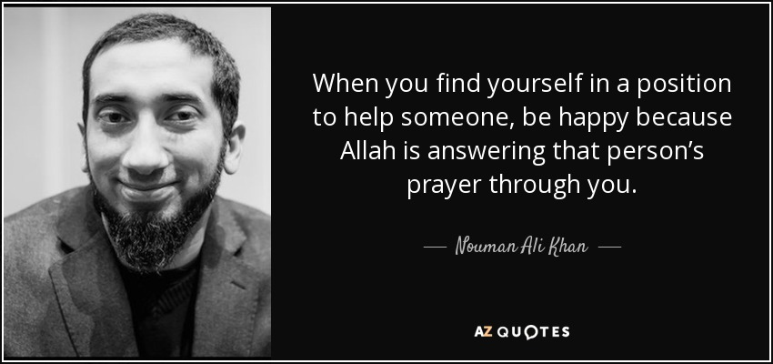 When you find yourself in a position to help someone, be happy because Allah is answering that person's prayer through you. - Nouman Ali Khan