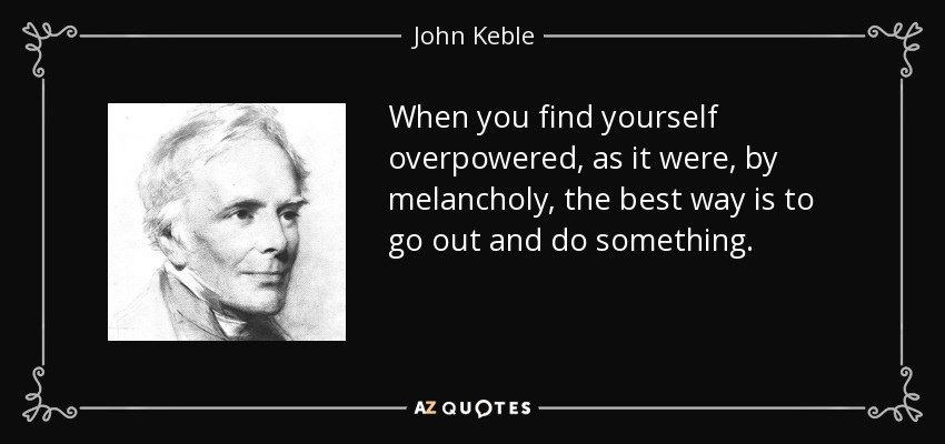 When you find yourself overpowered, as it were, by melancholy, the best way is to go out and do something. - John Keble