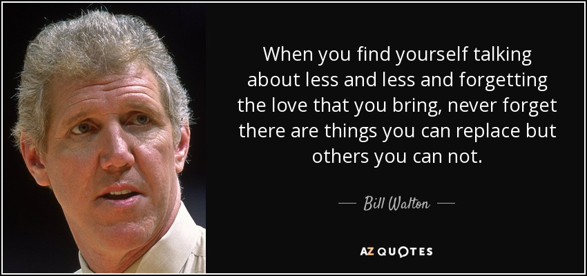 When you find yourself talking about less and less and forgetting the love that you bring, never forget there are things you can replace but others you can not. - Bill Walton