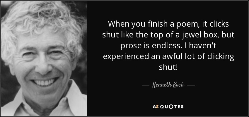 When you finish a poem, it clicks shut like the top of a jewel box, but prose is endless. I haven't experienced an awful lot of clicking shut! - Kenneth Koch