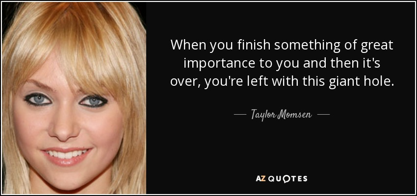 When you finish something of great importance to you and then it's over, you're left with this giant hole. - Taylor Momsen