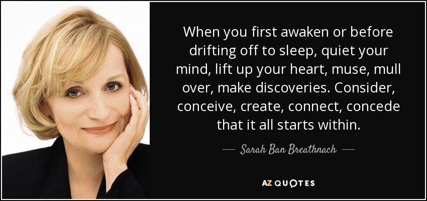 When you first awaken or before drifting off to sleep, quiet your mind, lift up your heart, muse, mull over, make discoveries. Consider, conceive, create, connect, concede that it all starts within. - Sarah Ban Breathnach