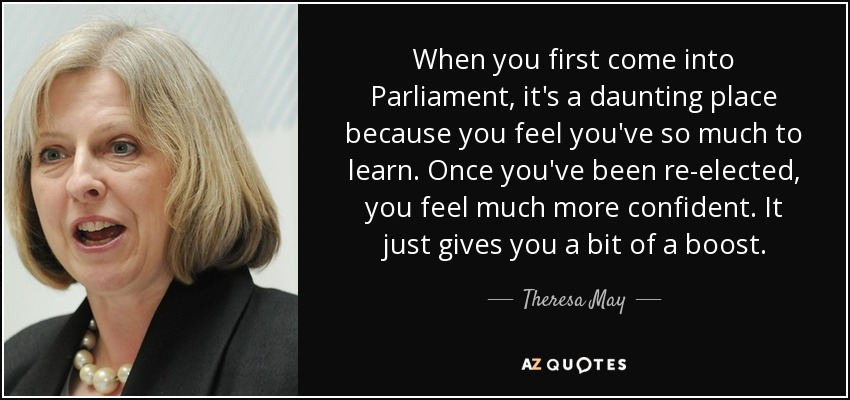 When you first come into Parliament, it's a daunting place because you feel you've so much to learn. Once you've been re-elected, you feel much more confident. It just gives you a bit of a boost. - Theresa May