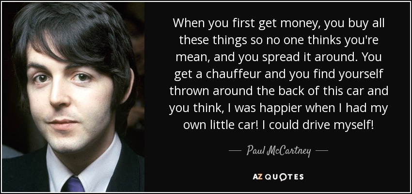 When you first get money, you buy all these things so no one thinks you're mean, and you spread it around. You get a chauffeur and you find yourself thrown around the back of this car and you think, I was happier when I had my own little car! I could drive myself! - Paul McCartney