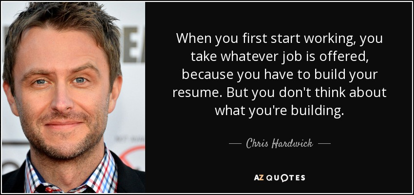 When you first start working, you take whatever job is offered, because you have to build your resume. But you don't think about what you're building. - Chris Hardwick