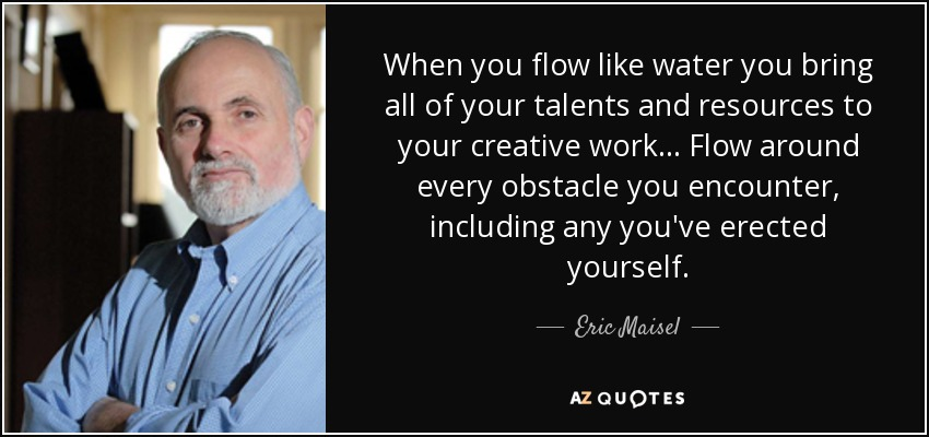Eric Maisel Quote When You Flow Like Water You Bring All Of Your