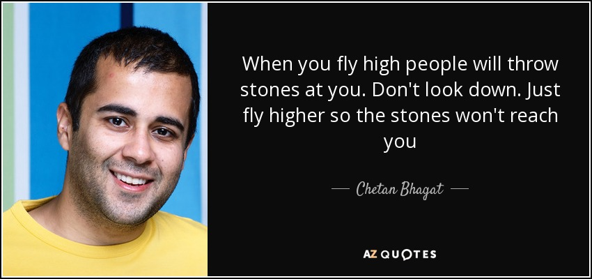 When you fly high people will throw stones at you. Don't look down. Just fly higher so the stones won't reach you - Chetan Bhagat