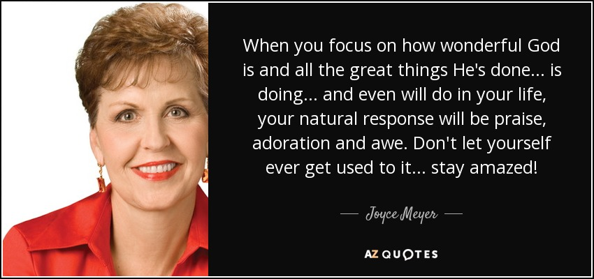 When you focus on how wonderful God is and all the great things He's done... is doing... and even will do in your life, your natural response will be praise, adoration and awe. Don't let yourself ever get used to it... stay amazed! - Joyce Meyer