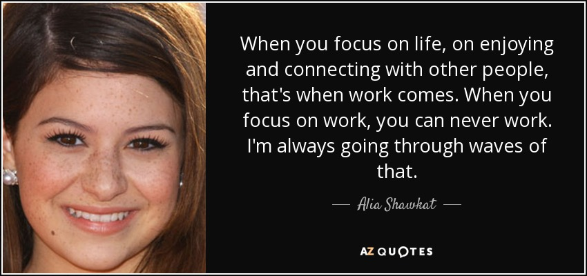 When you focus on life, on enjoying and connecting with other people, that's when work comes. When you focus on work, you can never work. I'm always going through waves of that. - Alia Shawkat