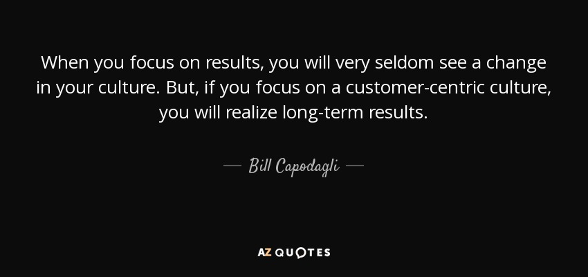 When you focus on results, you will very seldom see a change in your culture. But, if you focus on a customer-centric culture, you will realize long-term results. - Bill Capodagli