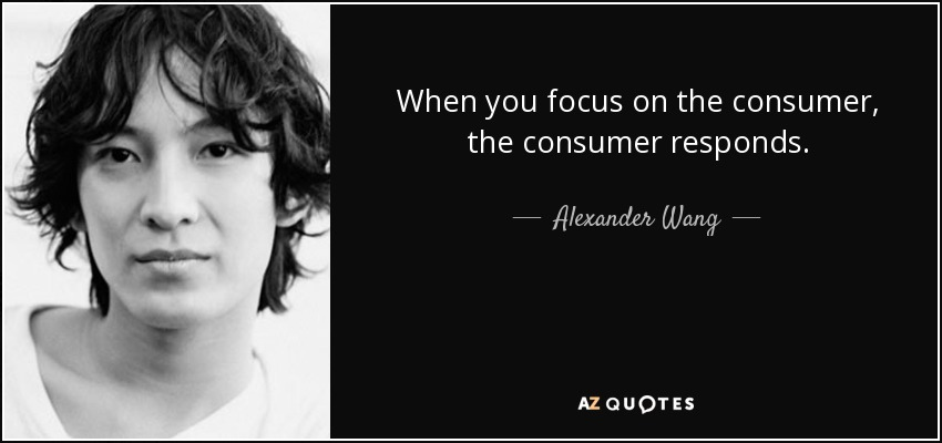 When you focus on the consumer, the consumer responds. - Alexander Wang