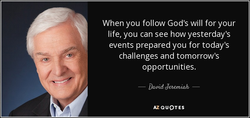 When you follow God's will for your life, you can see how yesterday's events prepared you for today's challenges and tomorrow's opportunities. - David Jeremiah