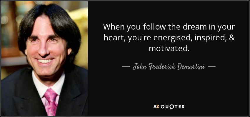 When you follow the dream in your heart, you're energised, inspired, & motivated. - John Frederick Demartini