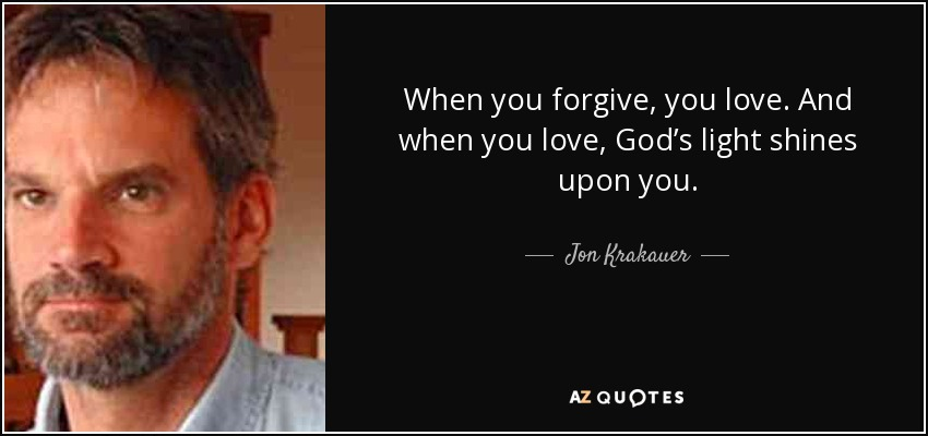 When you forgive, you love. And when you love, God's light shines upon you. - Jon Krakauer