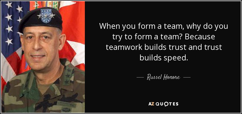 When you form a team, why do you try to form a team? Because teamwork builds trust and trust builds speed. - Russel Honore