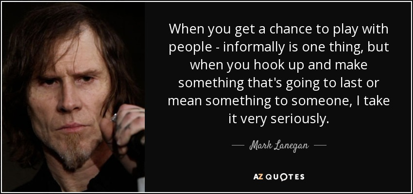 When you get a chance to play with people - informally is one thing, but when you hook up and make something that's going to last or mean something to someone, I take it very seriously. - Mark Lanegan
