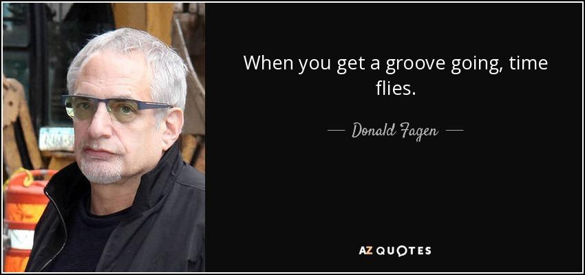 When you get a groove going, time flies. - Donald Fagen