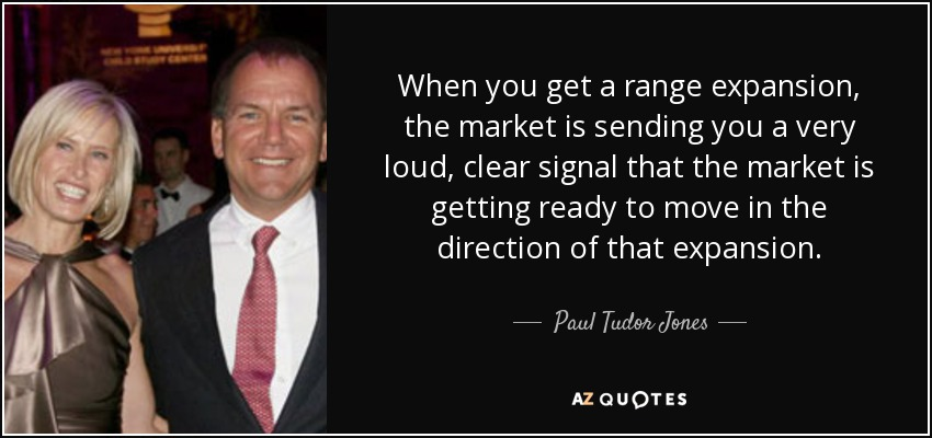 When you get a range expansion, the market is sending you a very loud, clear signal that the market is getting ready to move in the direction of that expansion. - Paul Tudor Jones