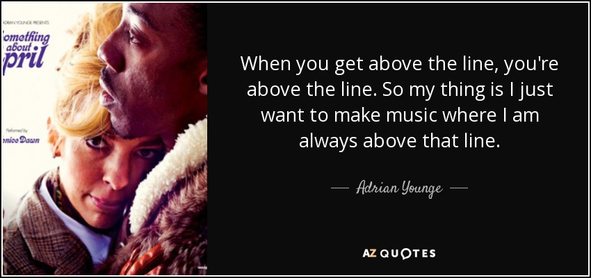 When you get above the line, you're above the line. So my thing is I just want to make music where I am always above that line. - Adrian Younge