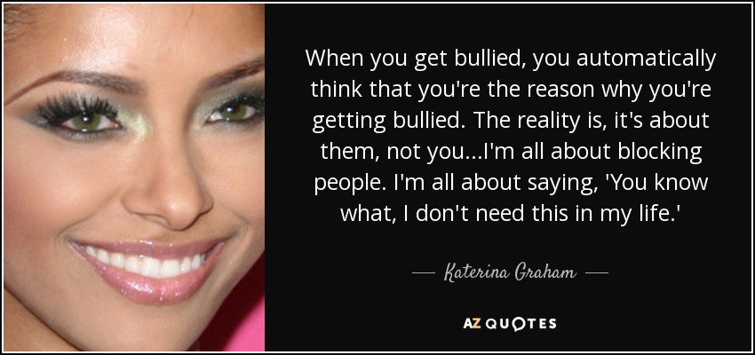 When you get bullied, you automatically think that you're the reason why you're getting bullied. The reality is, it's about them, not you...I'm all about blocking people. I'm all about saying, 'You know what, I don't need this in my life.' - Katerina Graham
