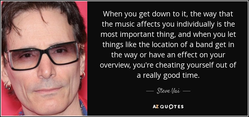 When you get down to it, the way that the music affects you individually is the most important thing, and when you let things like the location of a band get in the way or have an effect on your overview, you're cheating yourself out of a really good time. - Steve Vai
