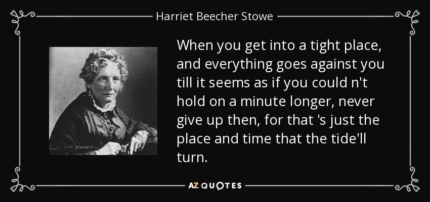 When you get into a tight place, and everything goes against you till it seems as if you could n't hold on a minute longer, never give up then, for that 's just the place and time that the tide'll turn. - Harriet Beecher Stowe