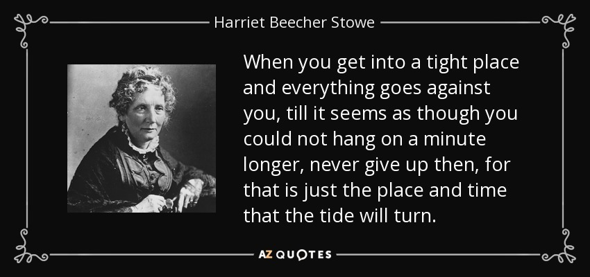 When you get into a tight place and everything goes against you, till it seems as though you could not hang on a minute longer, never give up then, for that is just the place and time that the tide will turn. - Harriet Beecher Stowe