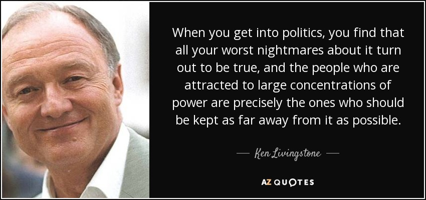When you get into politics, you find that all your worst nightmares about it turn out to be true, and the people who are attracted to large concentrations of power are precisely the ones who should be kept as far away from it as possible. - Ken Livingstone