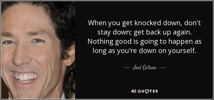 When you get knocked down, don't stay down; get back up again. Nothing good is going to happen as long as you're down on yourself. - Joel Osteen