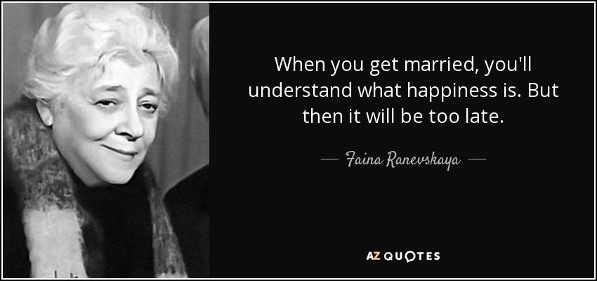 When you get married, you'll understand what happiness is. But then it will be too late. - Faina Ranevskaya