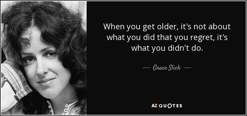 When you get older, it's not about what you did that you regret, it's what you didn't do. - Grace Slick