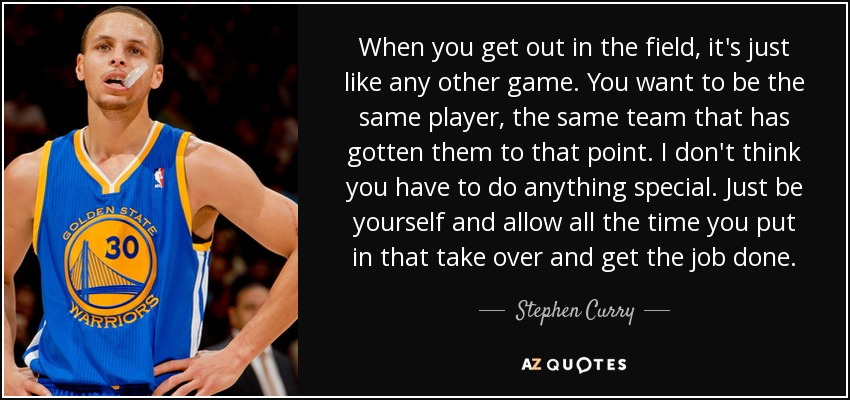 When you get out in the field, it's just like any other game. You want to be the same player, the same team that has gotten them to that point. I don't think you have to do anything special. Just be yourself and allow all the time you put in that take over and get the job done. - Stephen Curry