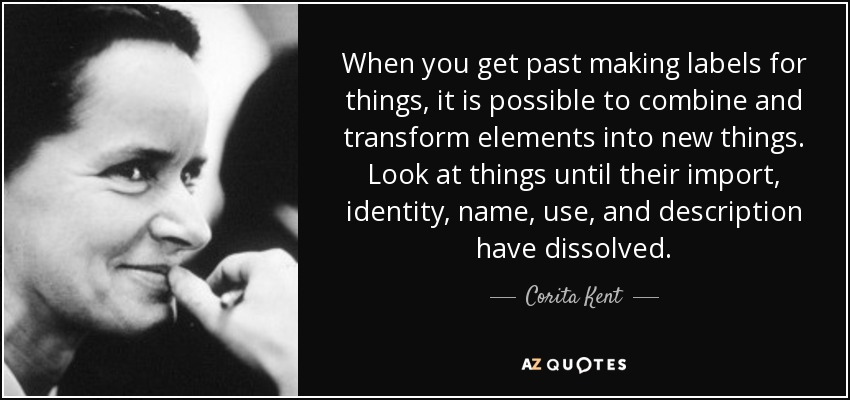 When you get past making labels for things, it is possible to combine and transform elements into new things. Look at things until their import, identity, name, use, and description have dissolved. - Corita Kent