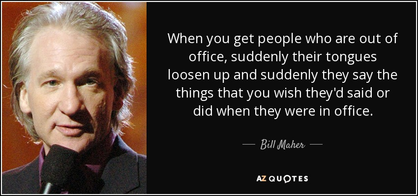 When you get people who are out of office, suddenly their tongues loosen up and suddenly they say the things that you wish they'd said or did when they were in office. - Bill Maher
