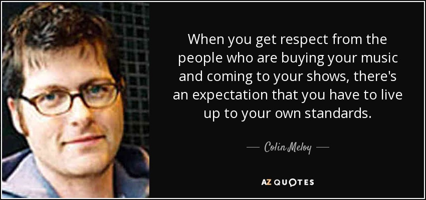 When you get respect from the people who are buying your music and coming to your shows, there's an expectation that you have to live up to your own standards. - Colin Meloy
