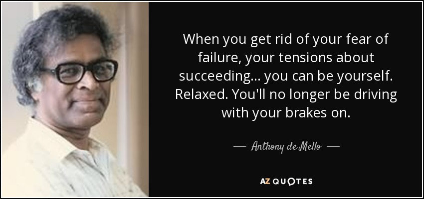 When you get rid of your fear of failure, your tensions about succeeding... you can be yourself. Relaxed. You'll no longer be driving with your brakes on. - Anthony de Mello