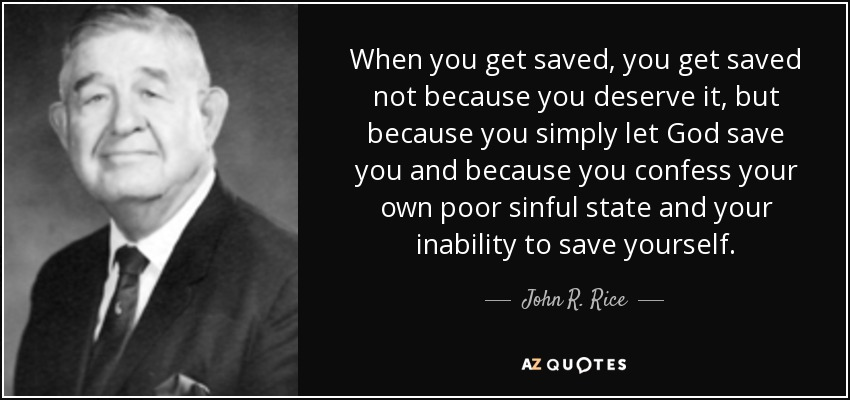 When you get saved, you get saved not because you deserve it, but because you simply let God save you and because you confess your own poor sinful state and your inability to save yourself. - John R. Rice