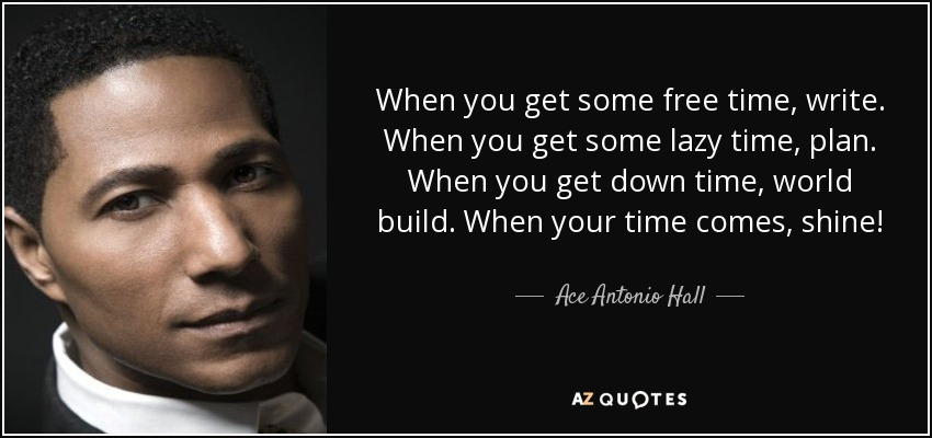 When you get some free time, write. When you get some lazy time, plan. When you get down time, world build. When your time comes, shine! - Ace Antonio Hall