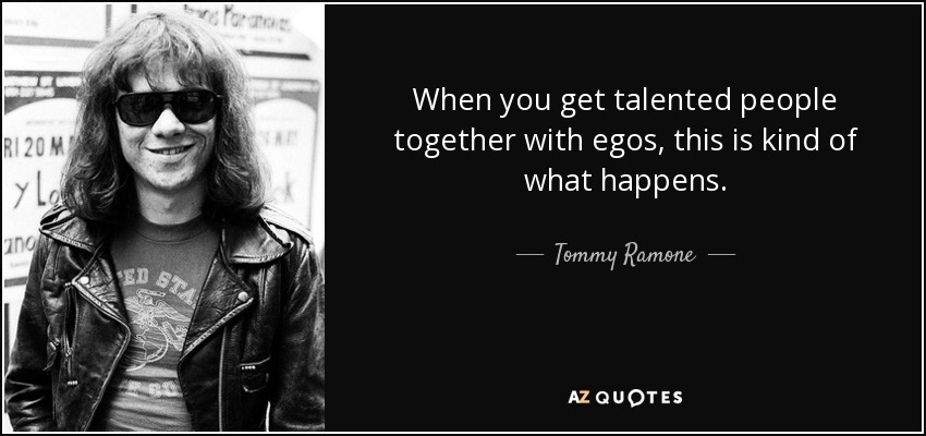 When you get talented people together with egos, this is kind of what happens. - Tommy Ramone