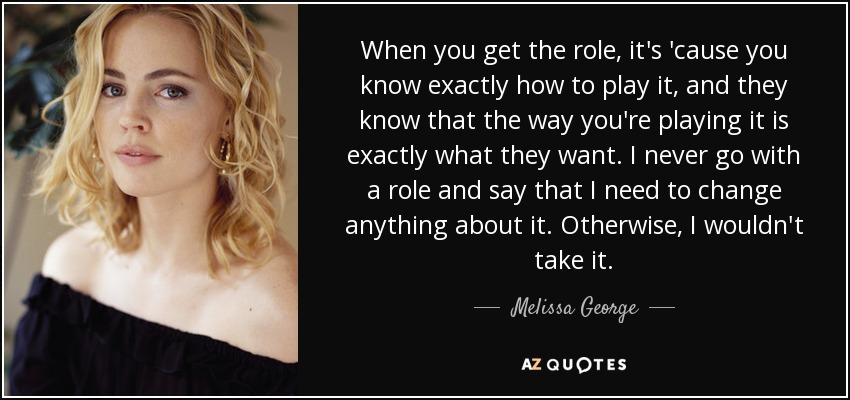 When you get the role, it's 'cause you know exactly how to play it, and they know that the way you're playing it is exactly what they want. I never go with a role and say that I need to change anything about it. Otherwise, I wouldn't take it. - Melissa George